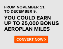 FROM NOVEMBER 11 TO DECEMBER 9, YOU COULD EARN UP TO 25,000 BONUS AEROPLAN MILES — CONVERT NOW >