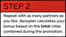 STEP 2 — Repeat with as many partners as you like. Aeroplan calculates your bonus based on the total miles combined during the promotion.